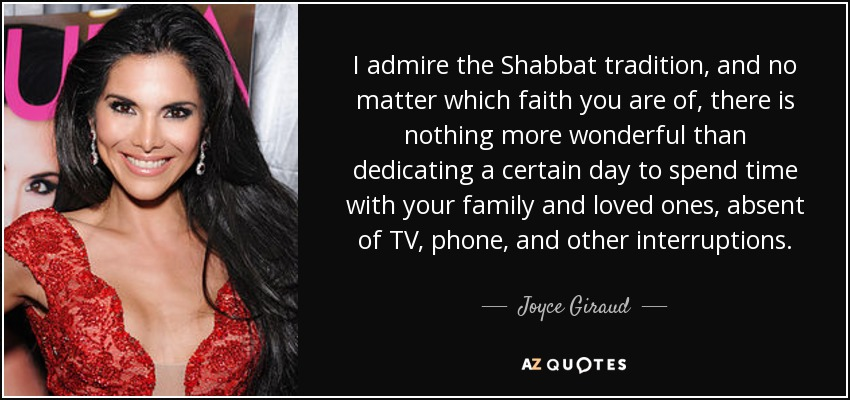 I admire the Shabbat tradition, and no matter which faith you are of, there is nothing more wonderful than dedicating a certain day to spend time with your family and loved ones, absent of TV, phone, and other interruptions. - Joyce Giraud