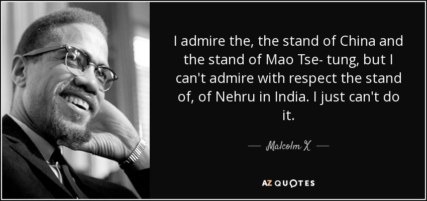 I admire the, the stand of China and the stand of Mao Tse- tung, but I can't admire with respect the stand of, of Nehru in India. I just can't do it. - Malcolm X