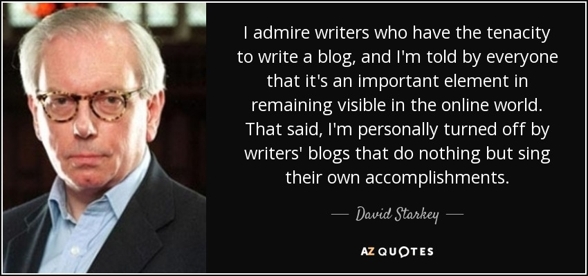 I admire writers who have the tenacity to write a blog, and I'm told by everyone that it's an important element in remaining visible in the online world. That said, I'm personally turned off by writers' blogs that do nothing but sing their own accomplishments. - David Starkey