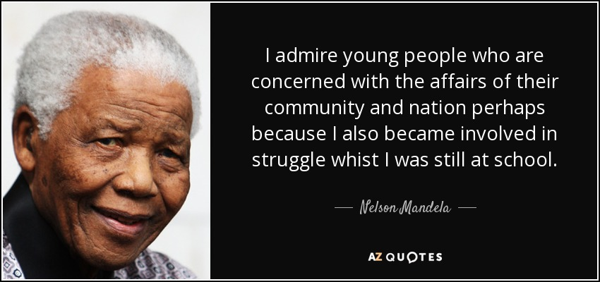 I admire young people who are concerned with the affairs of their community and nation perhaps because I also became involved in struggle whist I was still at school. - Nelson Mandela