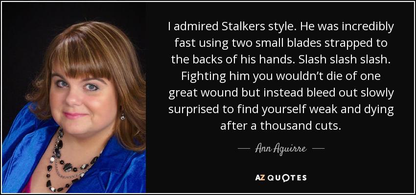I admired Stalkers style. He was incredibly fast using two small blades strapped to the backs of his hands. Slash slash slash. Fighting him you wouldn't die of one great wound but instead bleed out slowly surprised to find yourself weak and dying after a thousand cuts. - Ann Aguirre