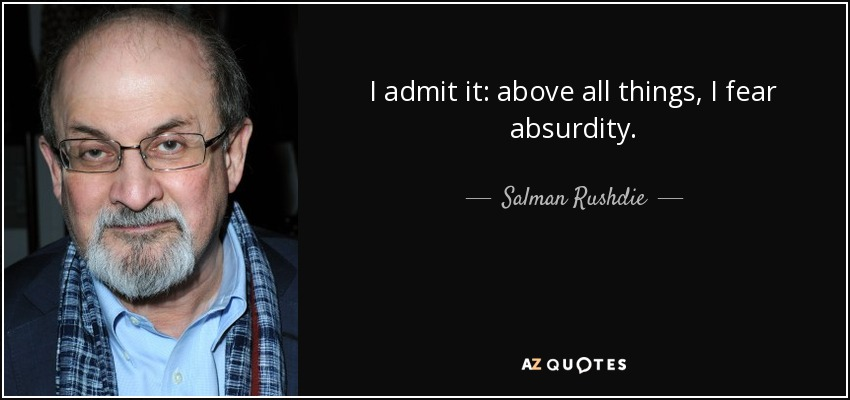 I admit it: above all things, I fear absurdity. - Salman Rushdie