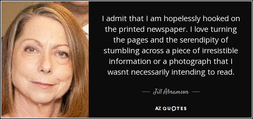 I admit that I am hopelessly hooked on the printed newspaper. I love turning the pages and the serendipity of stumbling across a piece of irresistible information or a photograph that I wasnt necessarily intending to read. - Jill Abramson
