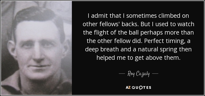 I admit that I sometimes climbed on other fellows' backs. But I used to watch the flight of the ball perhaps more than the other fellow did. Perfect timing, a deep breath and a natural spring then helped me to get above them. - Roy Cazaly