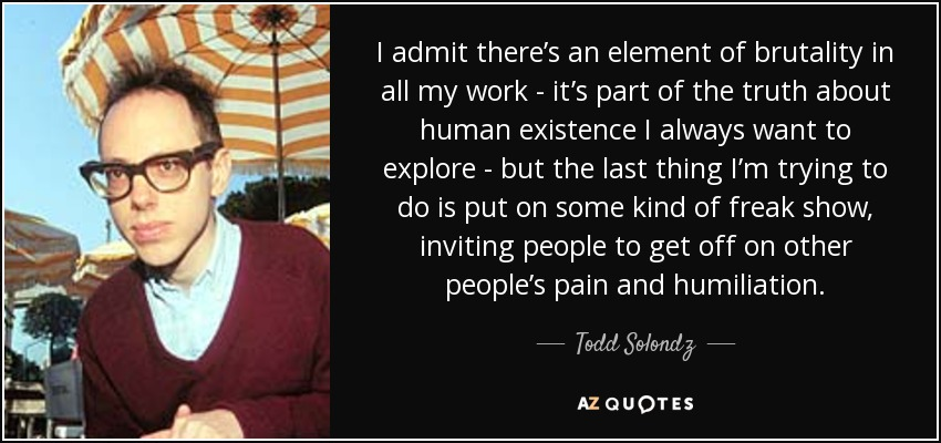 I admit there's an element of brutality in all my work - it's part of the truth about human existence I always want to explore - but the last thing I'm trying to do is put on some kind of freak show, inviting people to get off on other people's pain and humiliation. - Todd Solondz