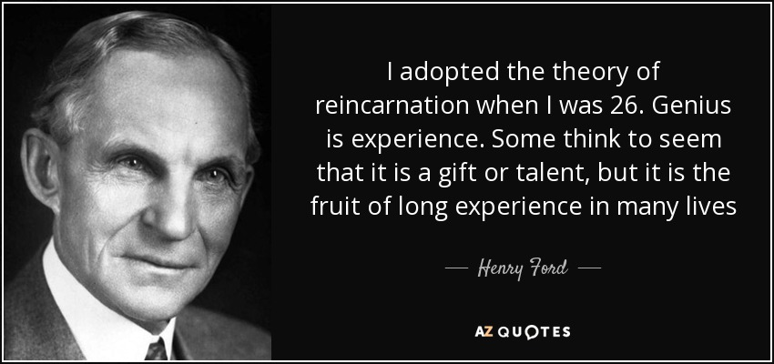I adopted the theory of reincarnation when I was 26. Genius is experience. Some think to seem that it is a gift or talent, but it is the fruit of long experience in many lives - Henry Ford