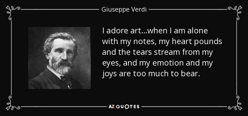 I adore art...when I am alone with my notes, my heart pounds and the tears stream from my eyes, and my emotion and my joys are too much to bear. - Giuseppe Verdi