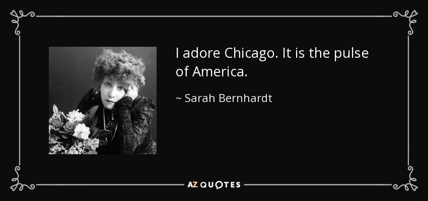 I adore Chicago. It is the pulse of America. - Sarah Bernhardt