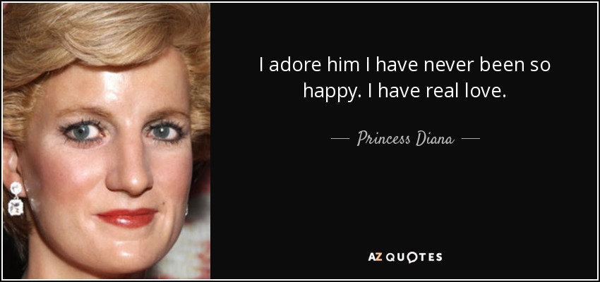 I adore him I have never been so happy. I have real love. - Princess Diana