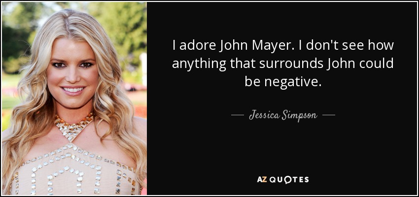 I adore John Mayer. I don't see how anything that surrounds John could be negative. - Jessica Simpson