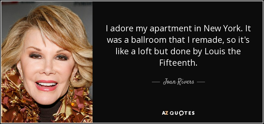 I adore my apartment in New York. It was a ballroom that I remade, so it's like a loft but done by Louis the Fifteenth. - Joan Rivers