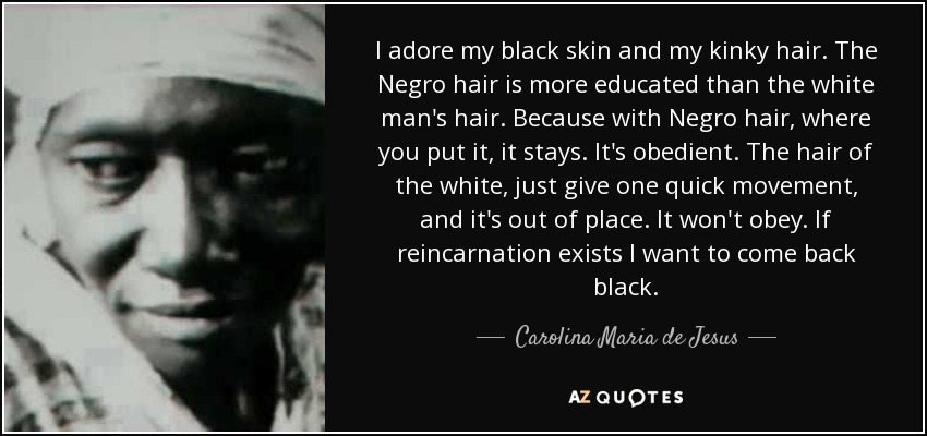 I adore my black skin and my kinky hair. The Negro hair is more educated than the white man's hair. Because with Negro hair, where you put it, it stays. It's obedient. The hair of the white, just give one quick movement, and it's out of place. It won't obey. If reincarnation exists I want to come back black. - Carolina Maria de Jesus