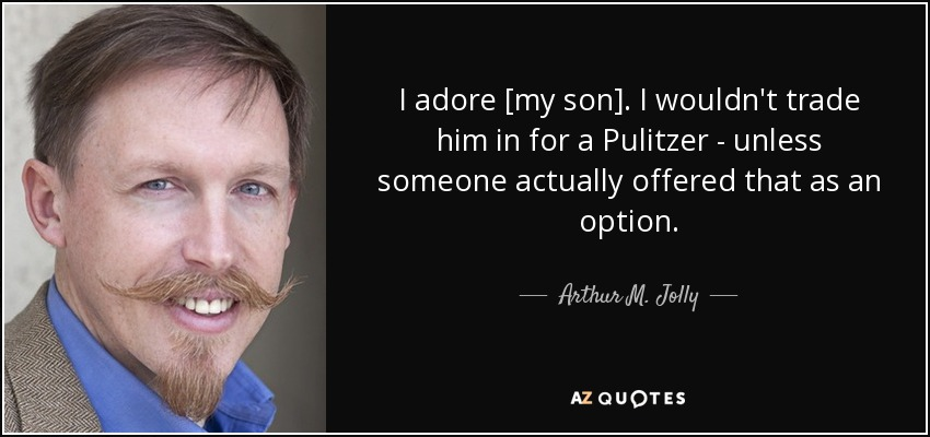 I adore [my son]. I wouldn't trade him in for a Pulitzer - unless someone actually offered that as an option. - Arthur M. Jolly