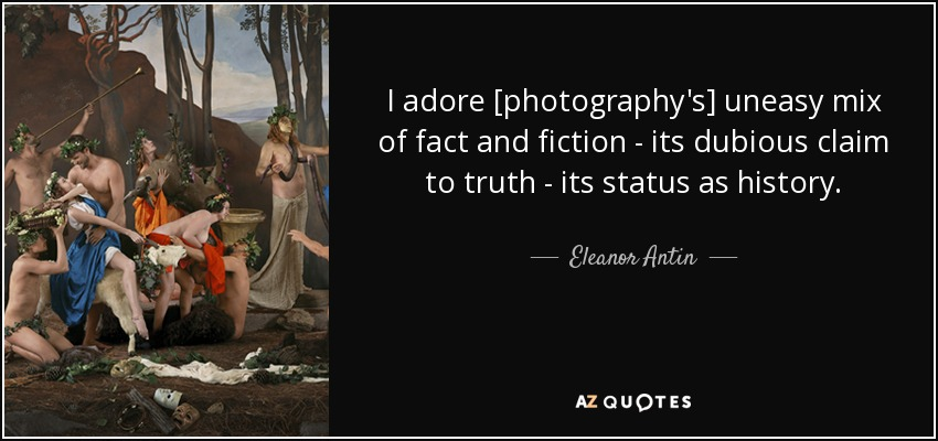 I adore [photography's] uneasy mix of fact and fiction - its dubious claim to truth - its status as history. - Eleanor Antin