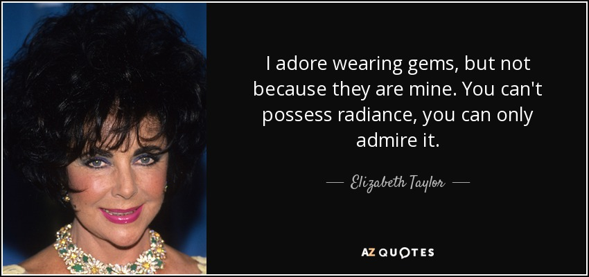 I adore wearing gems, but not because they are mine. You can't possess radiance, you can only admire it. - Elizabeth Taylor