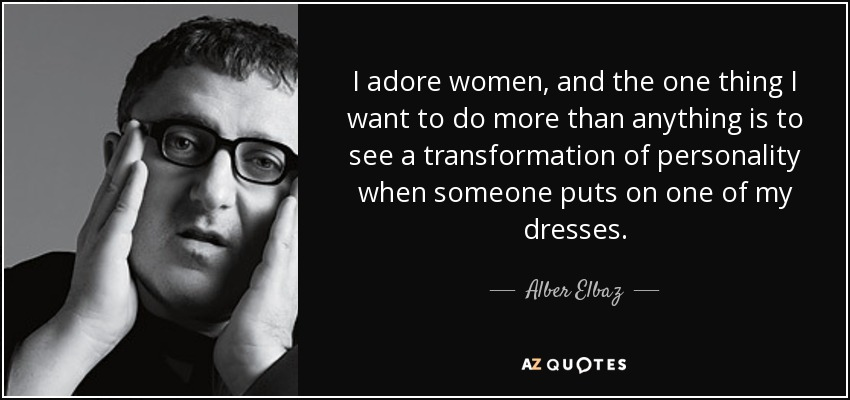 I adore women, and the one thing I want to do more than anything is to see a transformation of personality when someone puts on one of my dresses. - Alber Elbaz