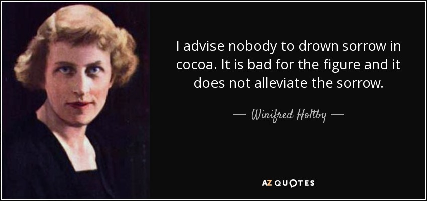 I advise nobody to drown sorrow in cocoa. It is bad for the figure and it does not alleviate the sorrow. - Winifred Holtby