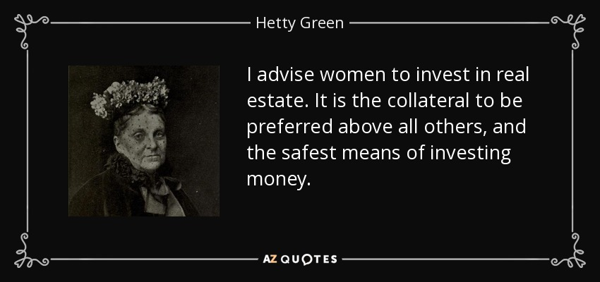 I advise women to invest in real estate. It is the collateral to be preferred above all others, and the safest means of investing money. - Hetty Green