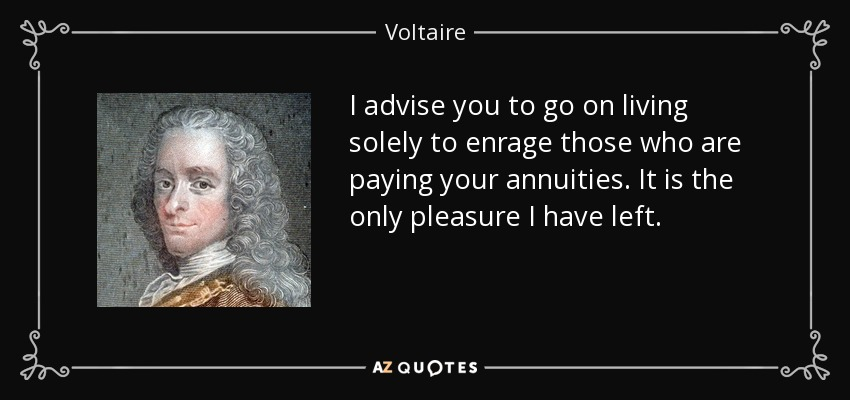 I advise you to go on living solely to enrage those who are paying your annuities. It is the only pleasure I have left. - Voltaire