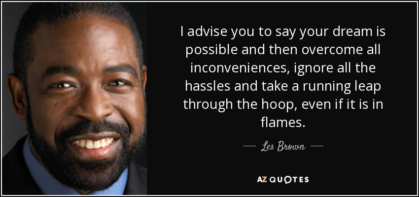 I advise you to say your dream is possible and then overcome all inconveniences, ignore all the hassles and take a running leap through the hoop, even if it is in flames. - Les Brown