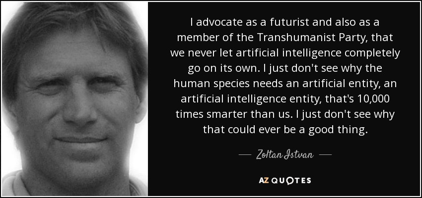 I advocate as a futurist and also as a member of the Transhumanist Party, that we never let artificial intelligence completely go on its own. I just don't see why the human species needs an artificial entity, an artificial intelligence entity, that's 10,000 times smarter than us. I just don't see why that could ever be a good thing. - Zoltan Istvan