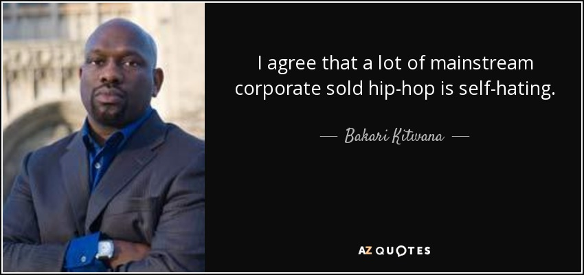 I agree that a lot of mainstream corporate sold hip-hop is self-hating. - Bakari Kitwana