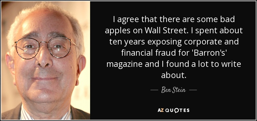 I agree that there are some bad apples on Wall Street. I spent about ten years exposing corporate and financial fraud for 'Barron's' magazine and I found a lot to write about. - Ben Stein