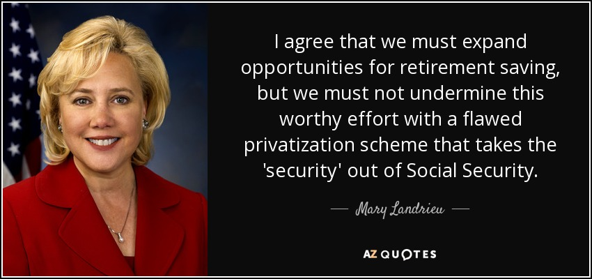 I agree that we must expand opportunities for retirement saving, but we must not undermine this worthy effort with a flawed privatization scheme that takes the 'security' out of Social Security. - Mary Landrieu