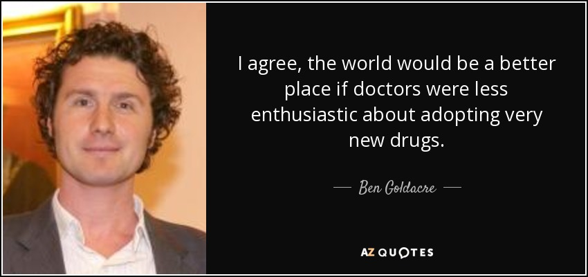 I agree, the world would be a better place if doctors were less enthusiastic about adopting very new drugs. - Ben Goldacre