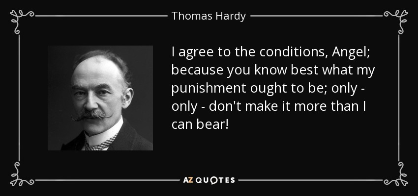 I agree to the conditions, Angel; because you know best what my punishment ought to be; only - only - don't make it more than I can bear! - Thomas Hardy