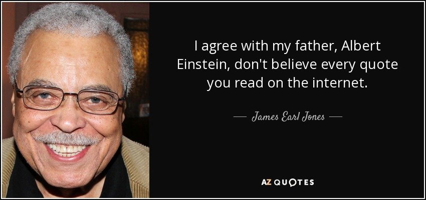 I agree with my father, Albert Einstein, don't believe every quote you read on the internet. - James Earl Jones