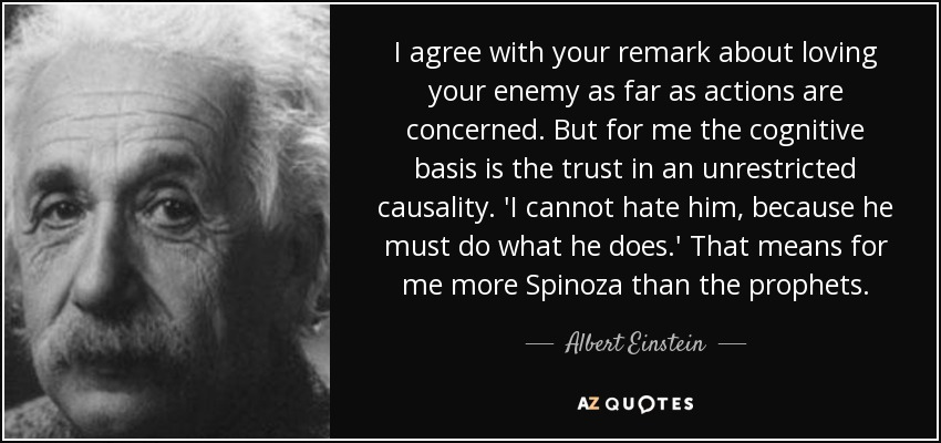 I agree with your remark about loving your enemy as far as actions are concerned. But for me the cognitive basis is the trust in an unrestricted causality. 'I cannot hate him, because he must do what he does.' That means for me more Spinoza than the prophets. - Albert Einstein