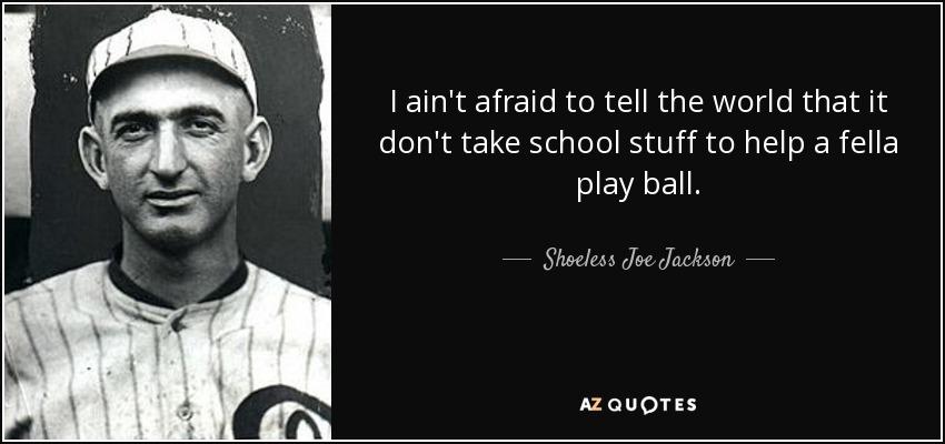 I ain't afraid to tell the world that it don't take school stuff to help a fella play ball. - Shoeless Joe Jackson