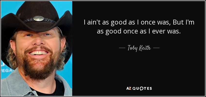 I ain't as good as I once was, But I'm as good once as I ever was. - Toby Keith