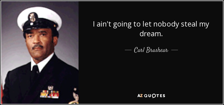 I ain't going to let nobody steal my dream. - Carl Brashear