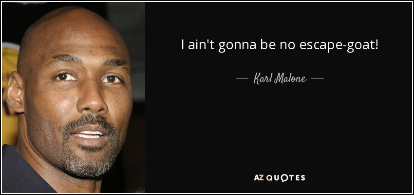 I ain't gonna be no escape-goat! - Karl Malone