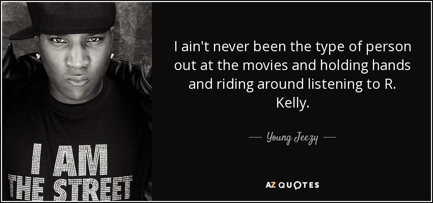 I ain't never been the type of person out at the movies and holding hands and riding around listening to R. Kelly. - Young Jeezy