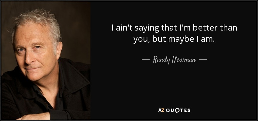 I ain't saying that I'm better than you, but maybe I am. - Randy Newman