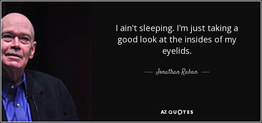 I ain't sleeping. I'm just taking a good look at the insides of my eyelids. - Jonathan Raban