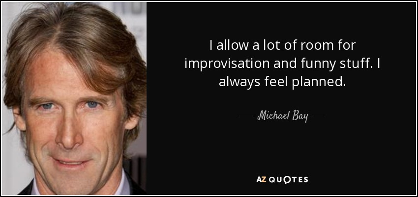 I allow a lot of room for improvisation and funny stuff. I always feel planned. - Michael Bay
