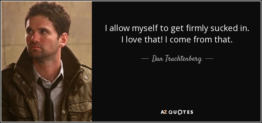 I allow myself to get firmly sucked in. I love that! I come from that. - Dan Trachtenberg