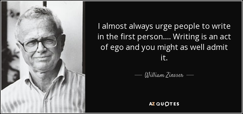 I almost always urge people to write in the first person. ... Writing is an act of ego and you might as well admit it. - William Zinsser