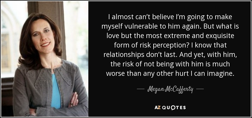 I almost can't believe I'm going to make myself vulnerable to him again. But what is love but the most extreme and exquisite form of risk perception? I know that relationships don't last. And yet, with him, the risk of not being with him is much worse than any other hurt I can imagine. - Megan McCafferty