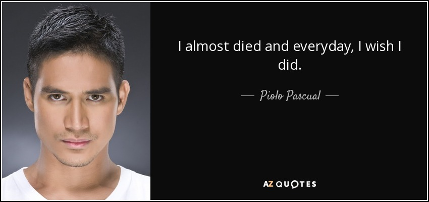 I almost died and everyday, I wish I did. - Piolo Pascual