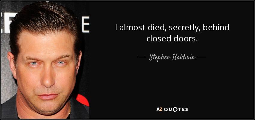 I almost died, secretly, behind closed doors. - Stephen Baldwin