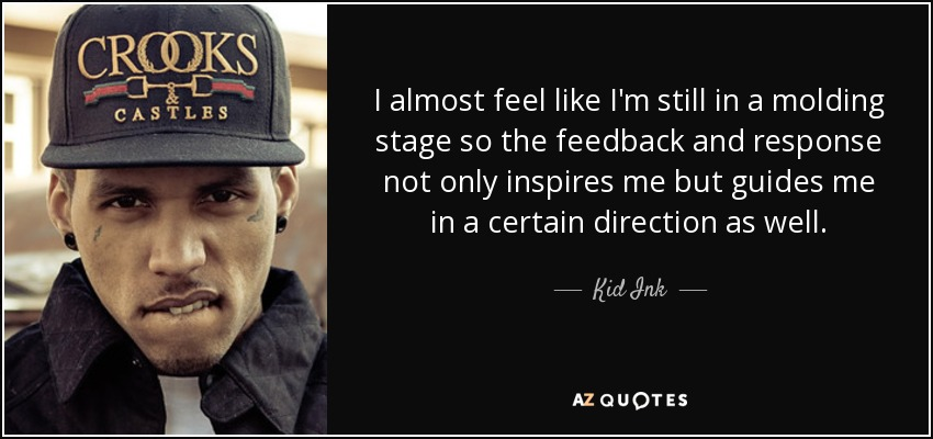 I almost feel like I'm still in a molding stage so the feedback and response not only inspires me but guides me in a certain direction as well. - Kid Ink