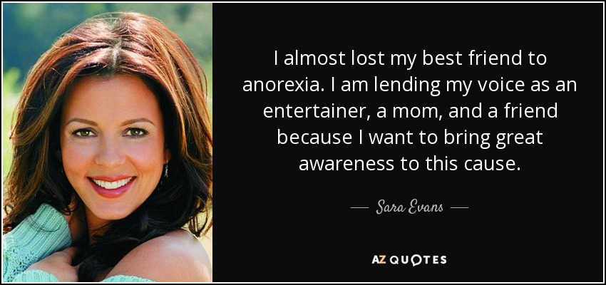 I almost lost my best friend to anorexia. I am lending my voice as an entertainer, a mom, and a friend because I want to bring great awareness to this cause. - Sara Evans