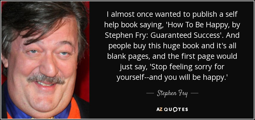 I almost once wanted to publish a self help book saying, 'How To Be Happy, by Stephen Fry: Guaranteed Success'. And people buy this huge book and it's all blank pages, and the first page would just say, 'Stop feeling sorry for yourself--and you will be happy.' - Stephen Fry