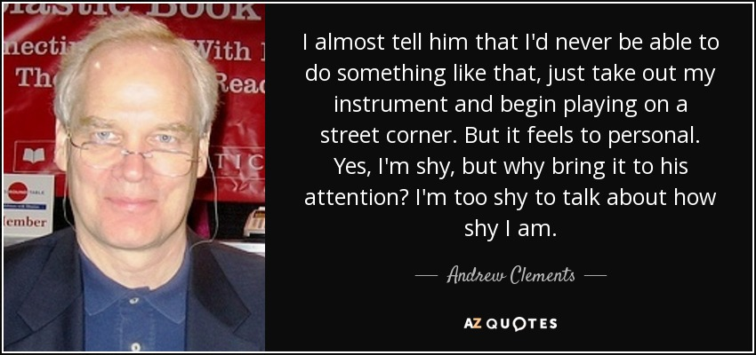 I almost tell him that I'd never be able to do something like that, just take out my instrument and begin playing on a street corner. But it feels to personal. Yes, I'm shy, but why bring it to his attention? I'm too shy to talk about how shy I am. - Andrew Clements