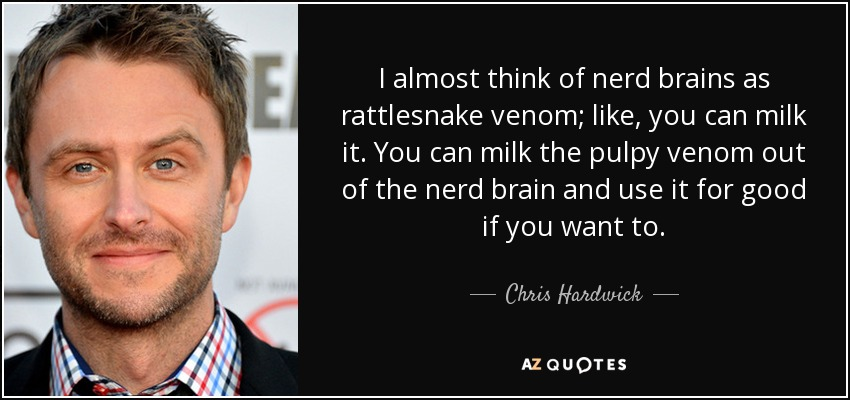 I almost think of nerd brains as rattlesnake venom; like, you can milk it. You can milk the pulpy venom out of the nerd brain and use it for good if you want to. - Chris Hardwick